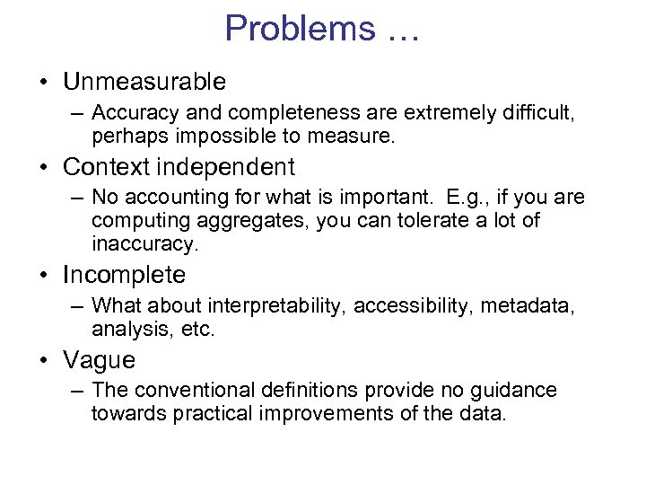 Problems … • Unmeasurable – Accuracy and completeness are extremely difficult, perhaps impossible to