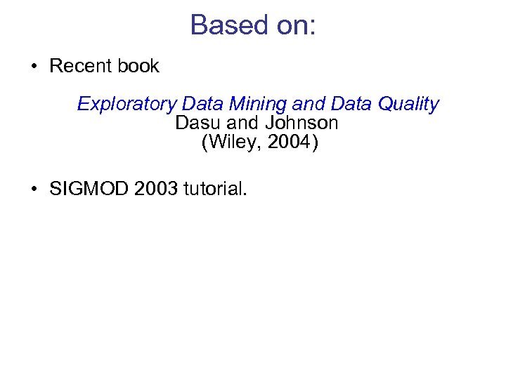 Based on: • Recent book Exploratory Data Mining and Data Quality Dasu and Johnson