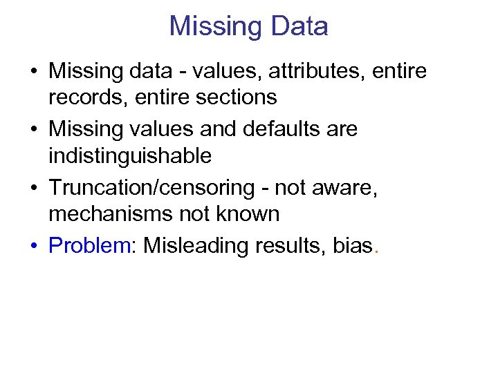 Missing Data • Missing data - values, attributes, entire records, entire sections • Missing