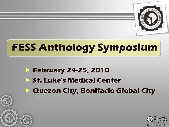 FESS Anthology Symposium February 24 -25, 2010 St. Luke's Medical Center Quezon City, Bonifacio