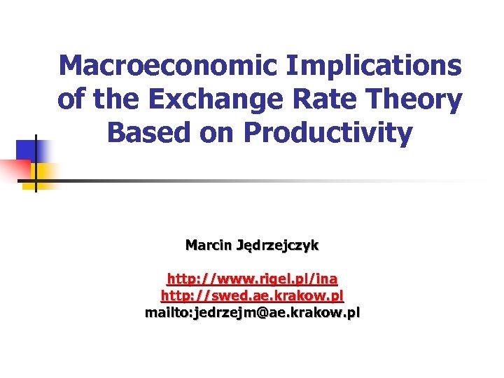 Macroeconomic Implications of the Exchange Rate Theory Based on Productivity Marcin Jędrzejczyk http: //www.