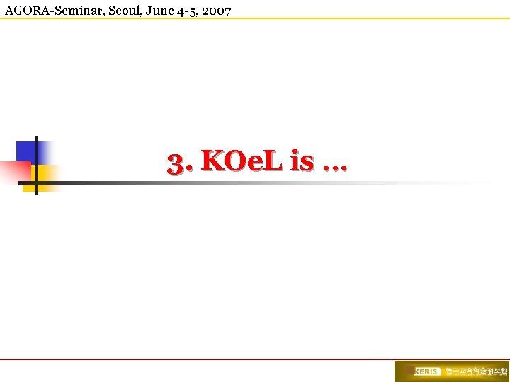 AGORA-Seminar, Seoul, June 4 -5, 2007 3. KOe. L is …