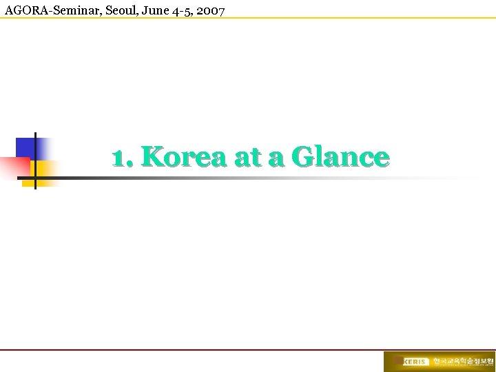 AGORA-Seminar, Seoul, June 4 -5, 2007 1. Korea at a Glance