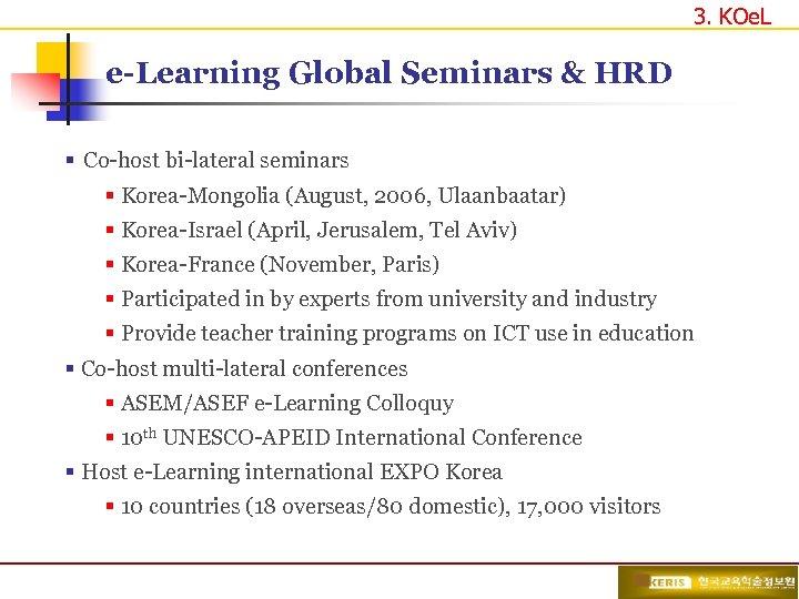 3. KOe. L e-Learning Global Seminars & HRD § Co-host bi-lateral seminars § Korea-Mongolia