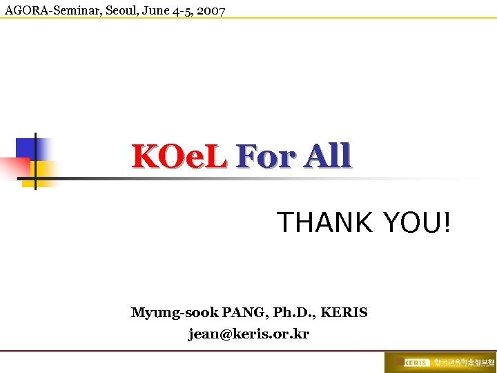 AGORA-Seminar, Seoul, June 4 -5, 2007 KOe. L For All THANK YOU! Myung-sook PANG,