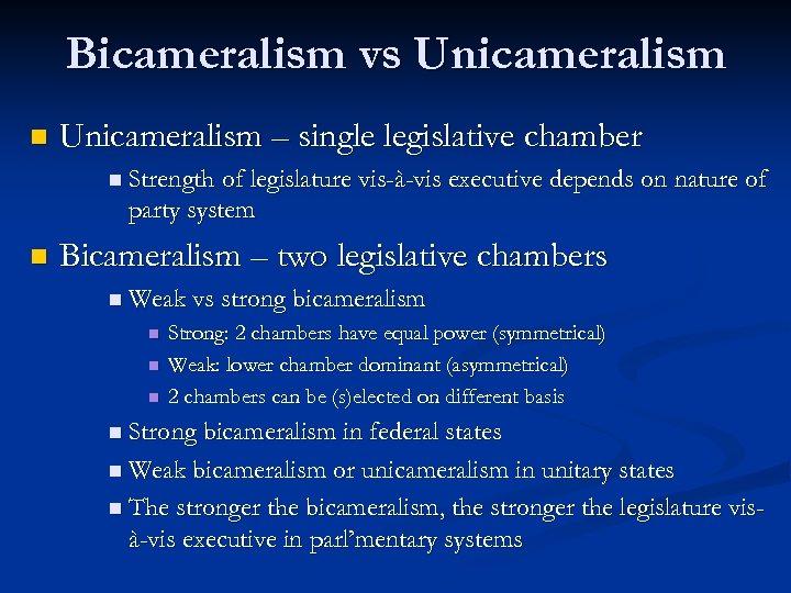 Bicameralism vs Unicameralism n Unicameralism – single legislative chamber n Strength of legislature vis-à-vis
