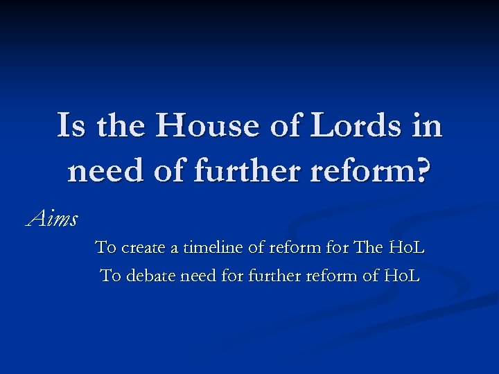 Is the House of Lords in need of further reform? Aims To create a