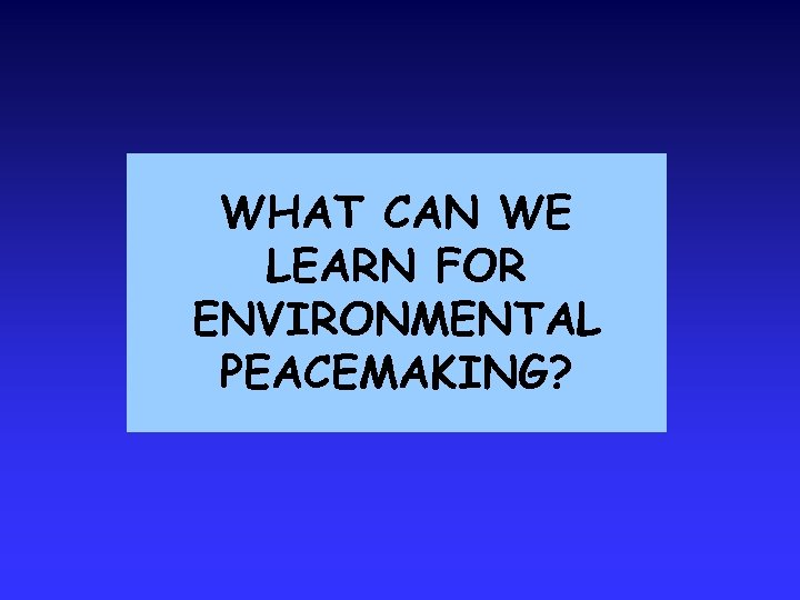 WHAT CAN WE LEARN FOR ENVIRONMENTAL PEACEMAKING?