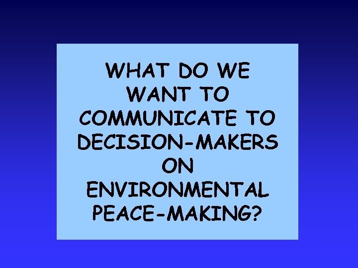 WHAT DO WE WANT TO COMMUNICATE TO DECISION-MAKERS ON ENVIRONMENTAL PEACE-MAKING?