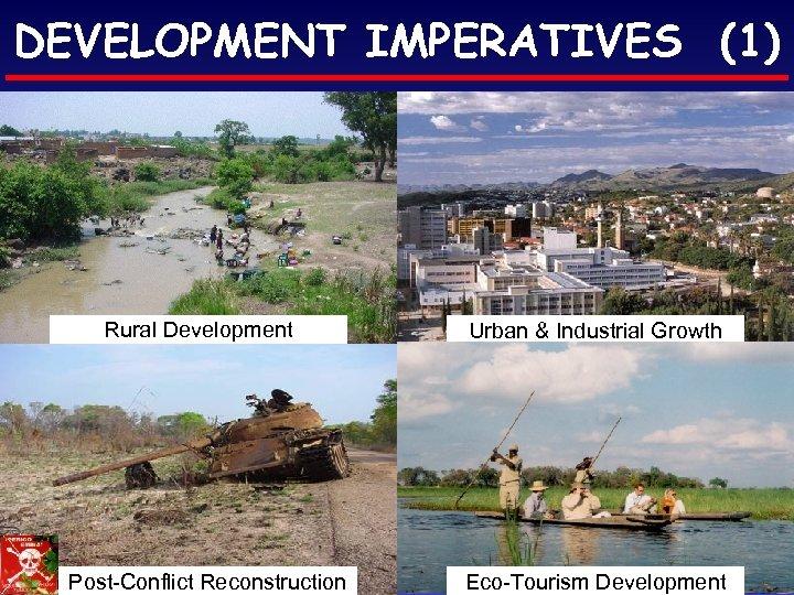 DEVELOPMENT IMPERATIVES (1) Rural Development Post-Conflict Reconstruction Urban & Industrial Growth Eco-Tourism Development