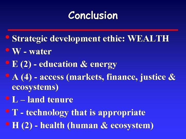 Conclusion • Strategic development ethic: WEALTH • W - water • E (2) -