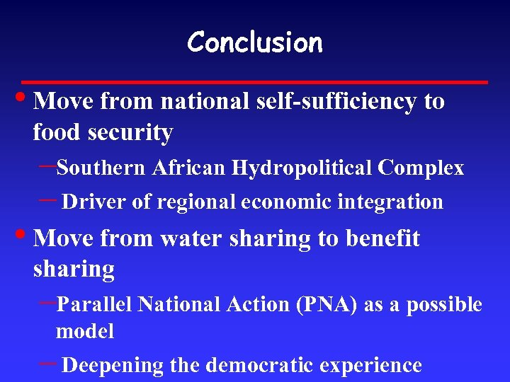 Conclusion • Move from national self-sufficiency to food security –Southern African Hydropolitical Complex –