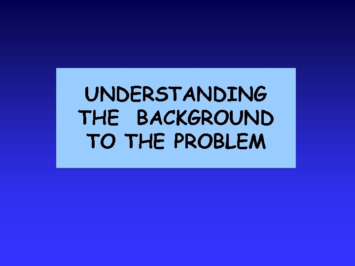 UNDERSTANDING THE BACKGROUND TO THE PROBLEM