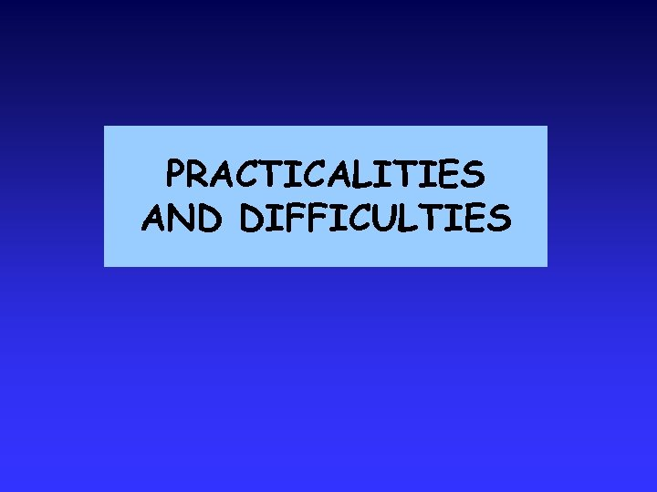 PRACTICALITIES AND DIFFICULTIES
