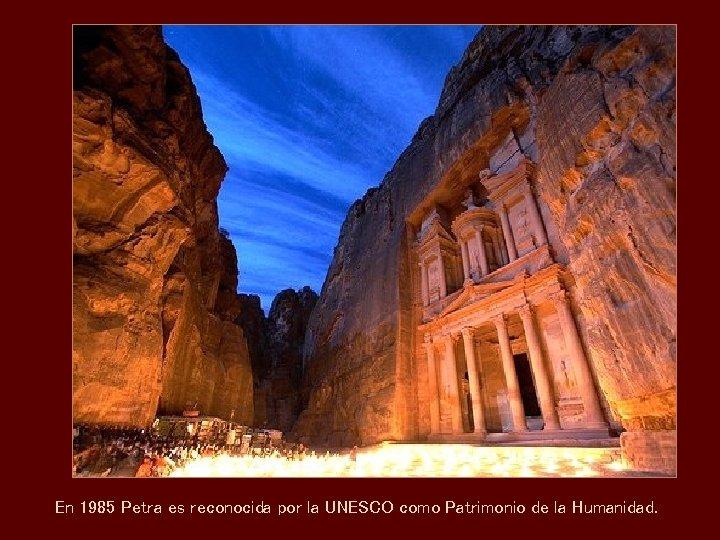 En 1985 Petra es reconocida por la UNESCO como Patrimonio de la Humanidad.