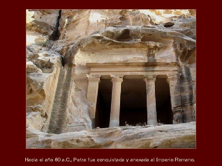 Hacia el año 60 a. C. , Petra fue conquistada y anexada al Imperio