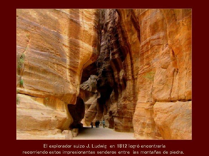 El explorador suizo J. Ludwig en 1812 logró encontrarla recorriendo estos impresionantes senderos entre