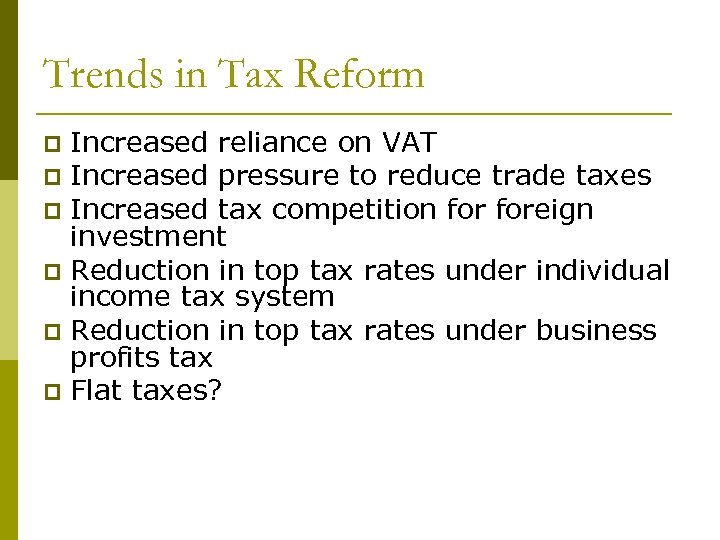 Trends in Tax Reform Increased reliance on VAT p Increased pressure to reduce trade
