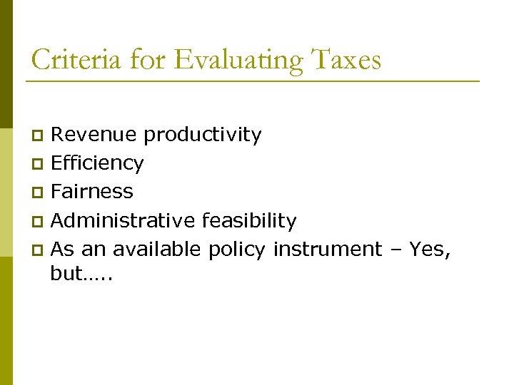 Criteria for Evaluating Taxes Revenue productivity p Efficiency p Fairness p Administrative feasibility p