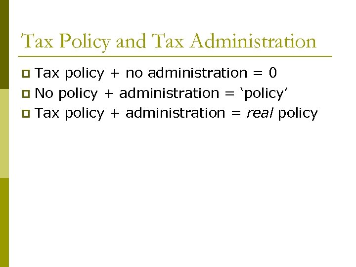 Tax Policy and Tax Administration Tax policy + no administration = 0 p No