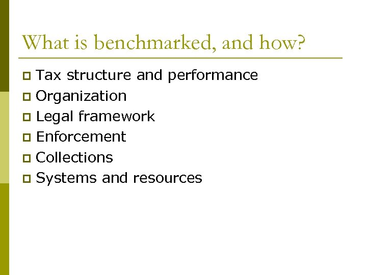 What is benchmarked, and how? Tax structure and performance p Organization p Legal framework