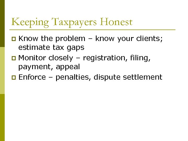 Keeping Taxpayers Honest Know the problem – know your clients; estimate tax gaps p