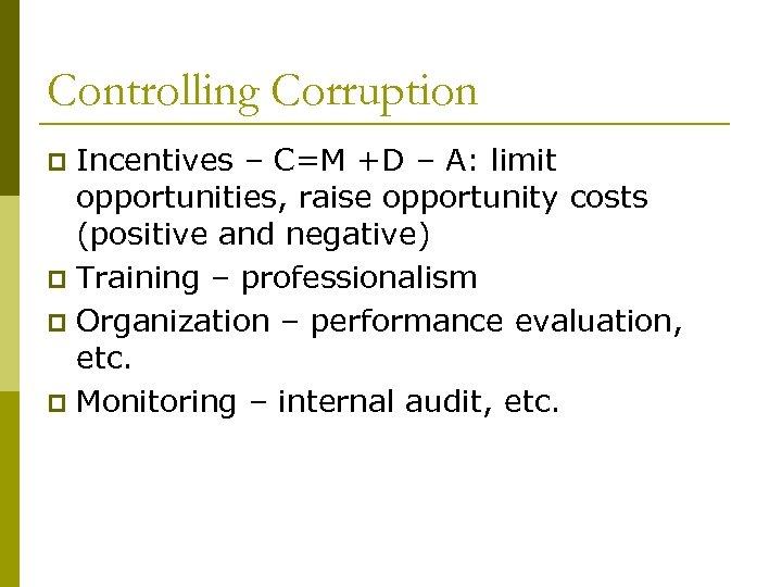 Controlling Corruption Incentives – C=M +D – A: limit opportunities, raise opportunity costs (positive