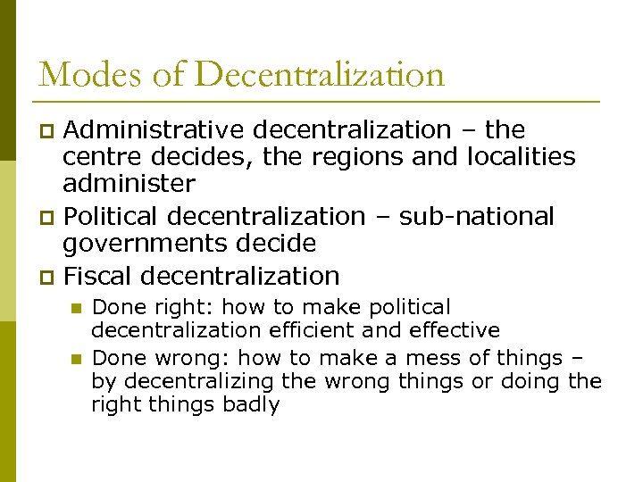 Modes of Decentralization Administrative decentralization – the centre decides, the regions and localities administer