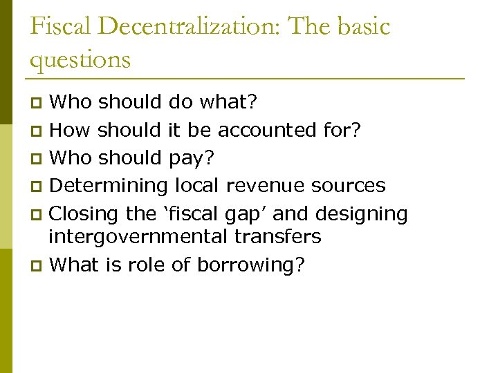 Fiscal Decentralization: The basic questions Who should do what? p How should it be