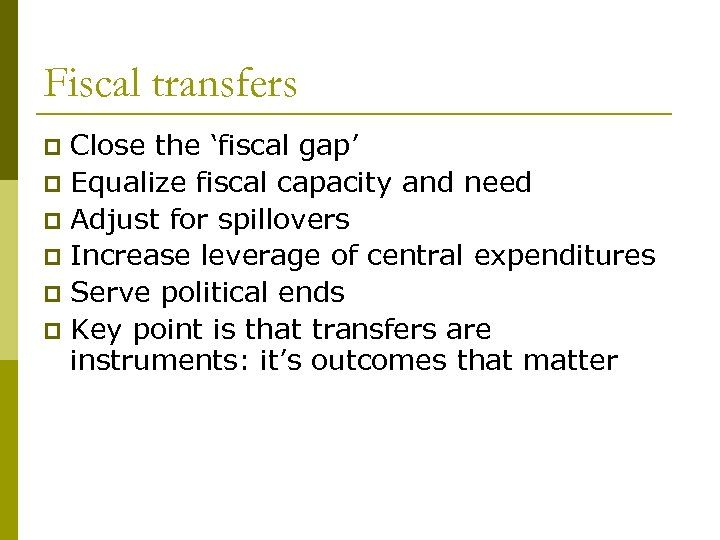 Fiscal transfers Close the 'fiscal gap' p Equalize fiscal capacity and need p Adjust