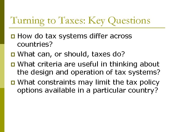 Turning to Taxes: Key Questions How do tax systems differ across countries? p What