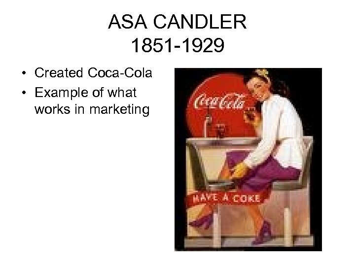 ASA CANDLER 1851 -1929 • Created Coca-Cola • Example of what works in marketing