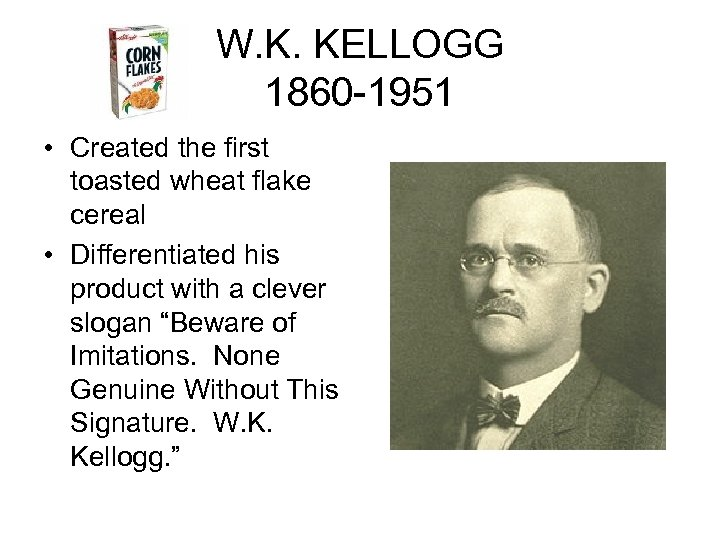 W. K. KELLOGG 1860 -1951 • Created the first toasted wheat flake cereal •