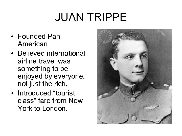 JUAN TRIPPE • Founded Pan American • Believed international airline travel was something to