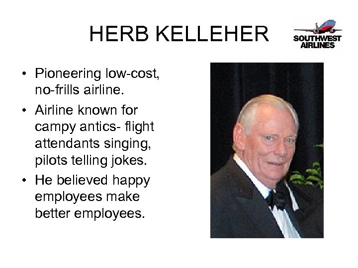 HERB KELLEHER • Pioneering low-cost, no-frills airline. • Airline known for campy antics- flight