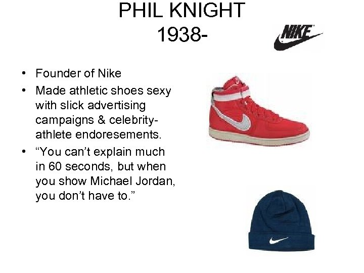 PHIL KNIGHT 1938 • Founder of Nike • Made athletic shoes sexy with slick