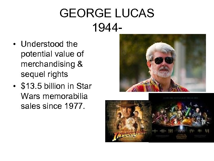 GEORGE LUCAS 1944 • Understood the potential value of merchandising & sequel rights •
