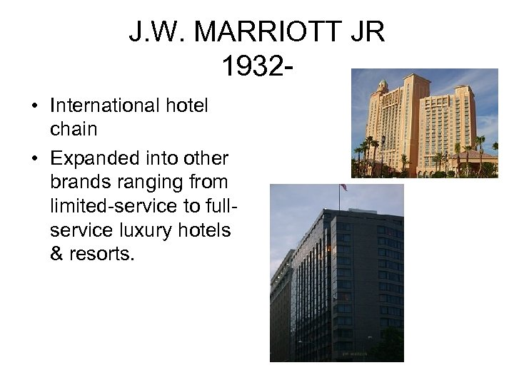 J. W. MARRIOTT JR 1932 • International hotel chain • Expanded into other brands
