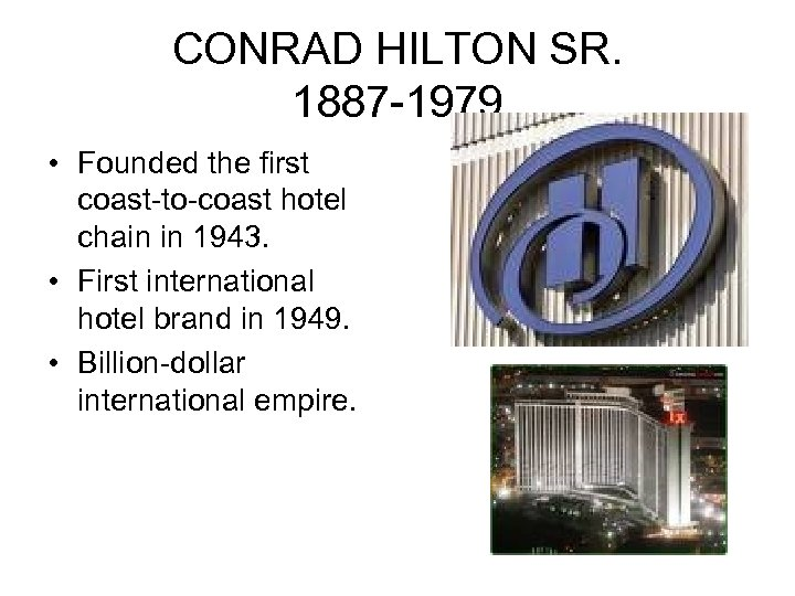 CONRAD HILTON SR. 1887 -1979 • Founded the first coast-to-coast hotel chain in 1943.