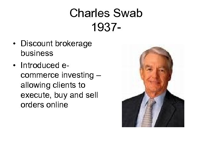 Charles Swab 1937 • Discount brokerage business • Introduced ecommerce investing – allowing clients