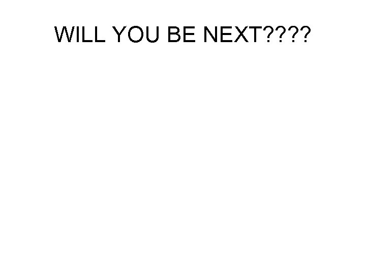 WILL YOU BE NEXT? ?