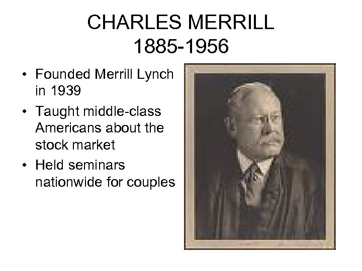 CHARLES MERRILL 1885 -1956 • Founded Merrill Lynch in 1939 • Taught middle-class Americans