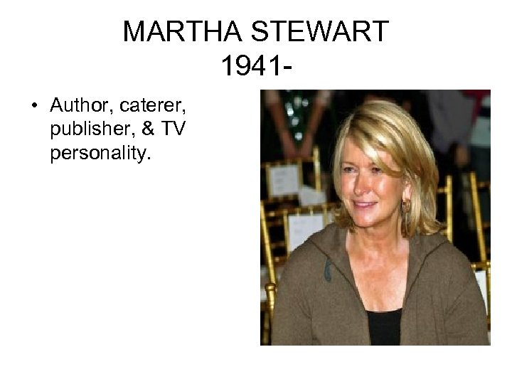 MARTHA STEWART 1941 • Author, caterer, publisher, & TV personality.