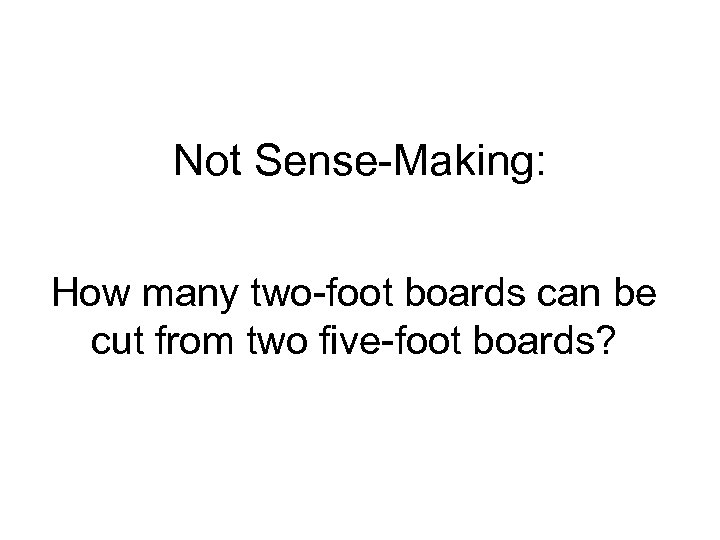 Not Sense-Making: How many two-foot boards can be cut from two five-foot boards?
