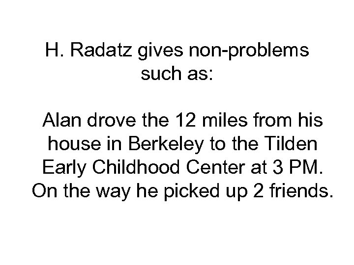 H. Radatz gives non-problems such as: Alan drove the 12 miles from his house