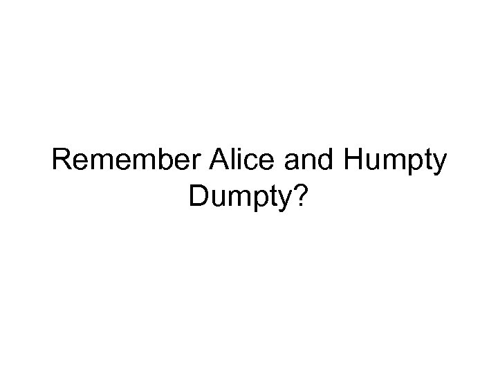 Remember Alice and Humpty Dumpty?