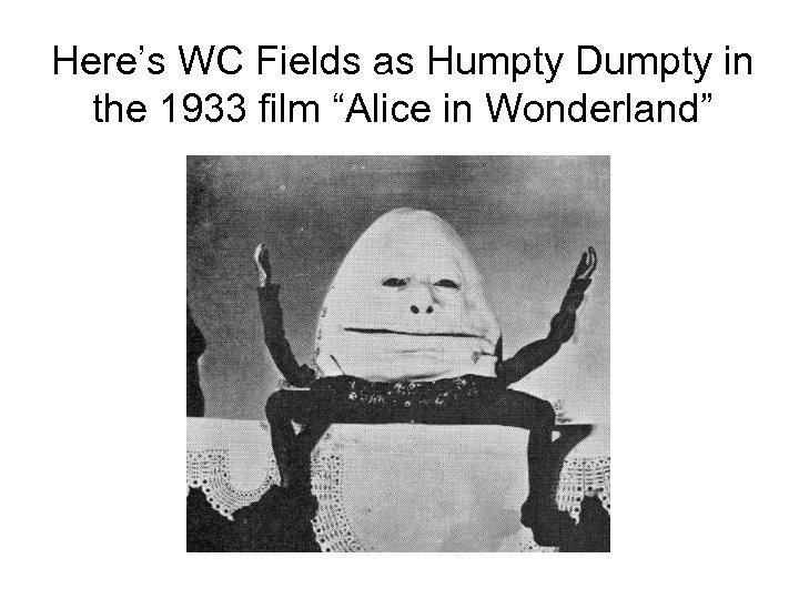 """Here's WC Fields as Humpty Dumpty in the 1933 film """"Alice in Wonderland"""""""