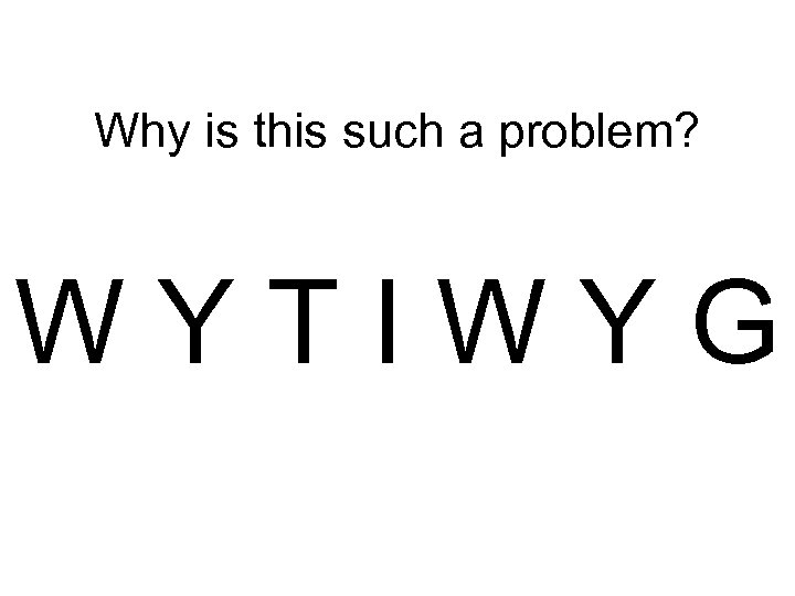 Why is this such a problem? WYTIWYG