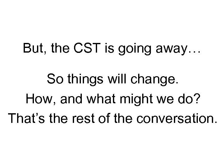 But, the CST is going away… So things will change. How, and what might