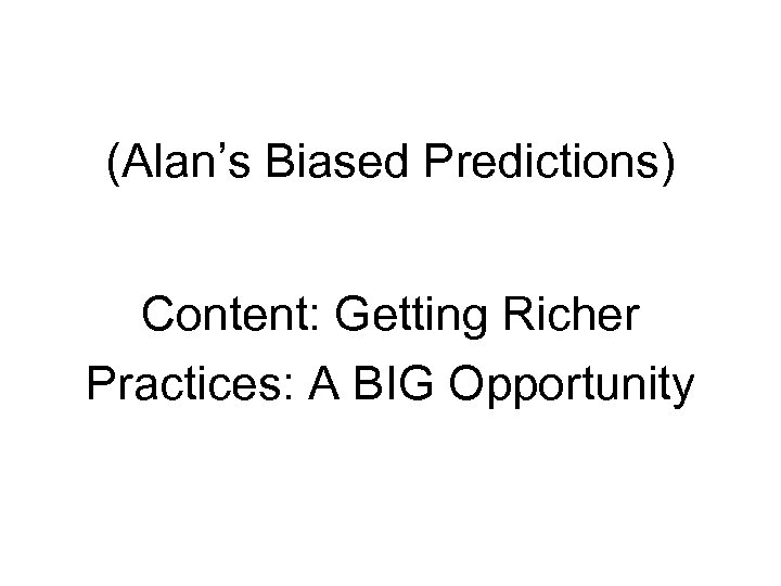 (Alan's Biased Predictions) Content: Getting Richer Practices: A BIG Opportunity